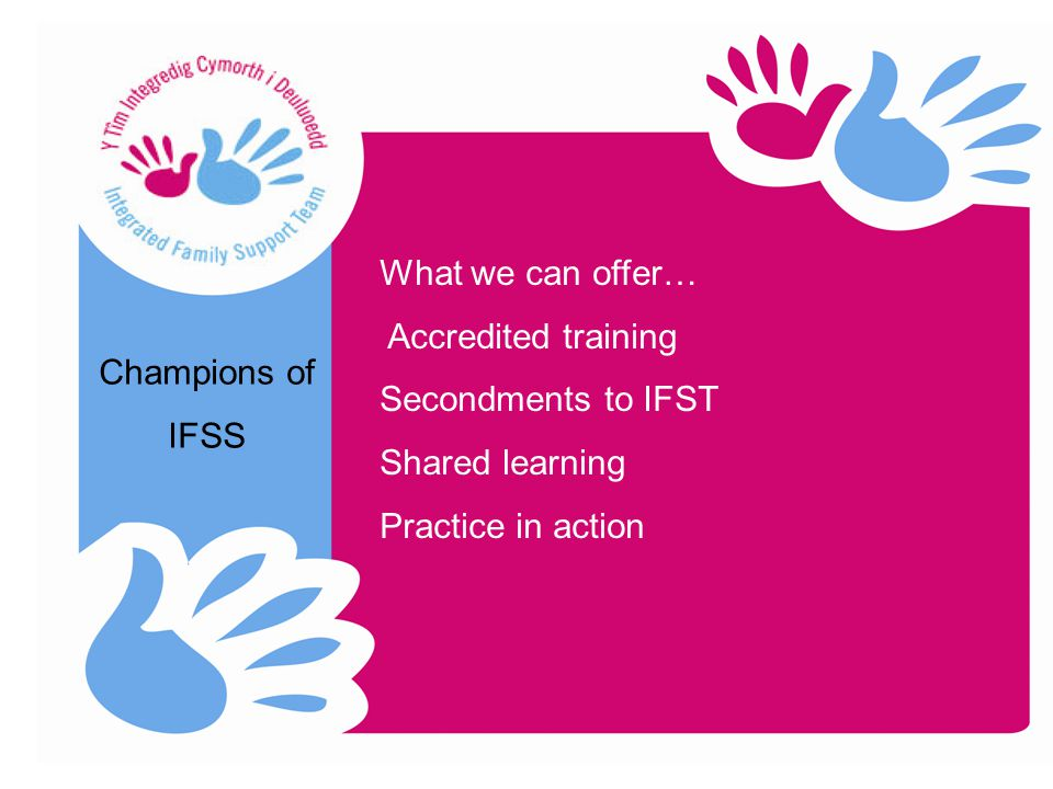 Champions of IFSS What we can offer… Accredited training Secondments to IFST Shared learning Practice in action