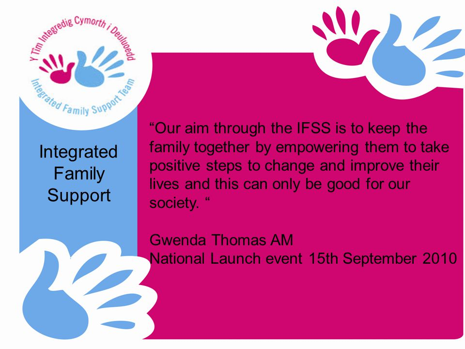 Our aim through the IFSS is to keep the family together by empowering them to take positive steps to change and improve their lives and this can only be good for our society.