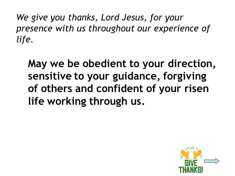 We give you thanks, Lord Jesus, for your presence with us throughout our experience of life.