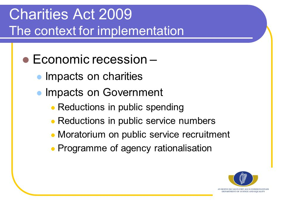 Charities Act 2009 The context for implementation Economic recession – Impacts on charities Impacts on Government Reductions in public spending Reductions in public service numbers Moratorium on public service recruitment Programme of agency rationalisation