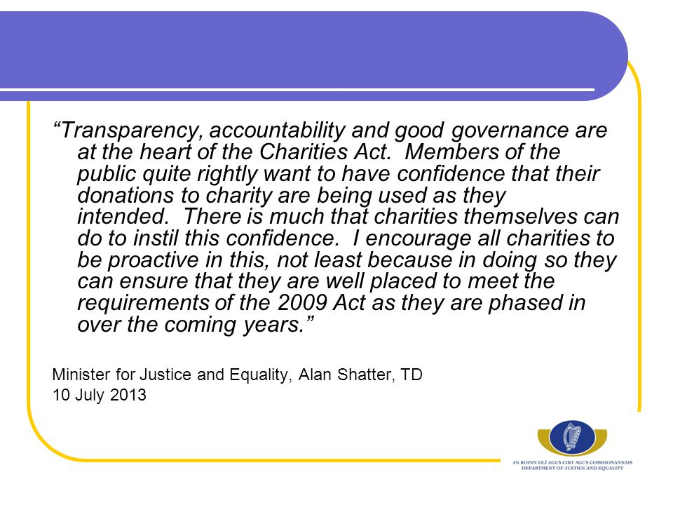 Transparency, accountability and good governance are at the heart of the Charities Act.