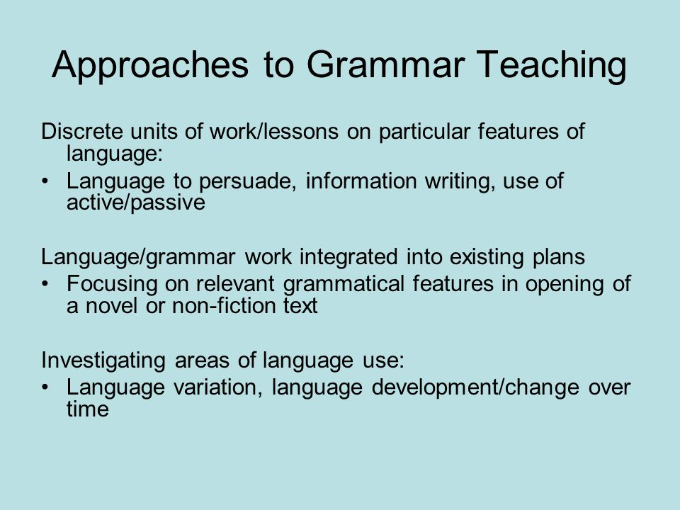 Approaches to Grammar Teaching Discrete units of work/lessons on particular features of language: Language to persuade, information writing, use of active/passive Language/grammar work integrated into existing plans Focusing on relevant grammatical features in opening of a novel or non-fiction text Investigating areas of language use: Language variation, language development/change over time