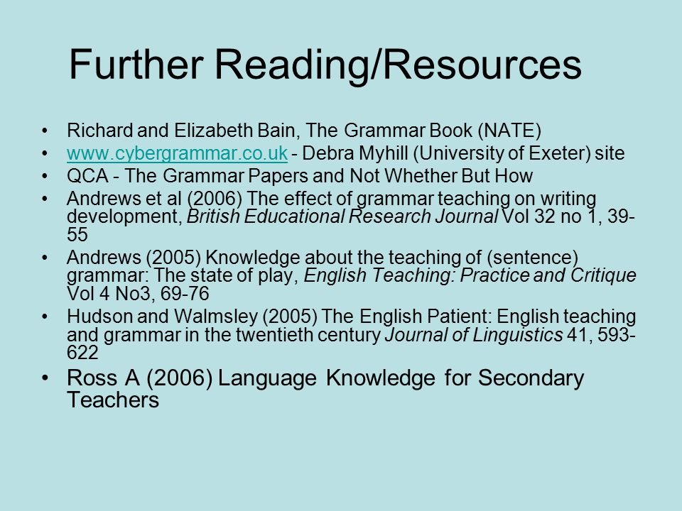 Further Reading/Resources Richard and Elizabeth Bain, The Grammar Book (NATE) www.cybergrammar.co.uk - Debra Myhill (University of Exeter) sitewww.cybergrammar.co.uk QCA - The Grammar Papers and Not Whether But How Andrews et al (2006) The effect of grammar teaching on writing development, British Educational Research Journal Vol 32 no 1, 39- 55 Andrews (2005) Knowledge about the teaching of (sentence) grammar: The state of play, English Teaching: Practice and Critique Vol 4 No3, 69-76 Hudson and Walmsley (2005) The English Patient: English teaching and grammar in the twentieth century Journal of Linguistics 41, 593- 622 Ross A (2006) Language Knowledge for Secondary Teachers