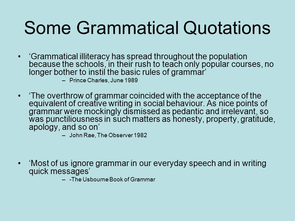 Some More Grammatical Quotations 'Me, I believe in grammar- but did not really know all about it until I learned Latin- and that is a gift, an absolute gift.If you want to learn about grammar, you do a little Latin' –Margaret Thatcher, 1990 'Most women and all the ordinary people in general speak in open defiance of all grammar' –Lord Chesterfield 1741