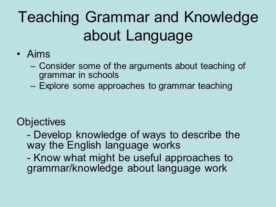 Teaching Grammar and Knowledge about Language Raising the issues – attitudes to grammar, language and Standard English Knowledge about language and grammar – why teach it.