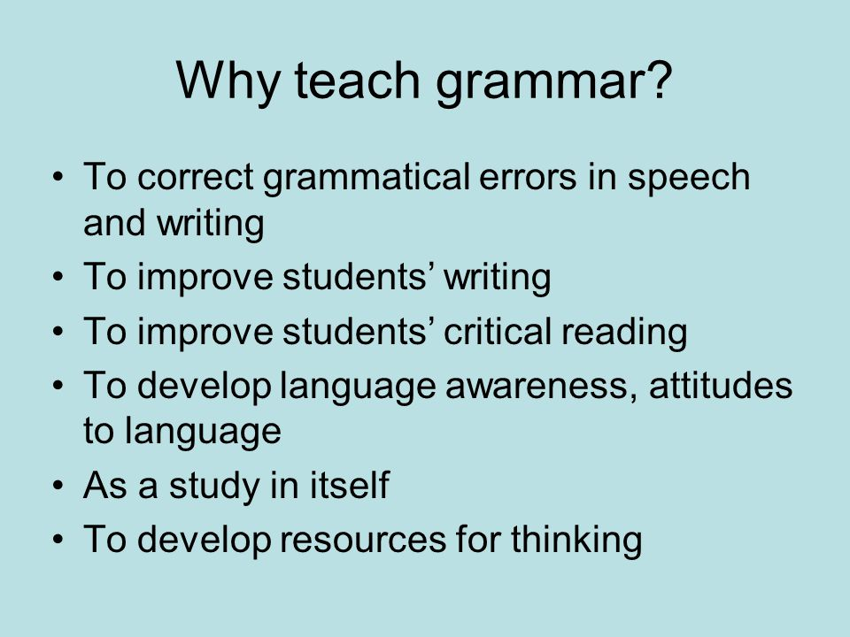 Grammar Teaching Principles Grammar teaching should Acknowledge and build on prior knowledge Be explorative and investigative Be descriptive, not prescriptive Look at the grammar of informal writing, spoken English, dialects, as well as formal written SE Encourage interest and respect for language Focus on the function of grammar in real texts Be related to children's own reading and writing Relate to how language changes according to audience and purpose