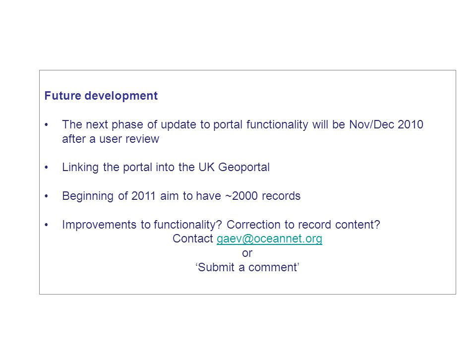 Future development The next phase of update to portal functionality will be Nov/Dec 2010 after a user review Linking the portal into the UK Geoportal Beginning of 2011 aim to have ~2000 records Improvements to functionality.