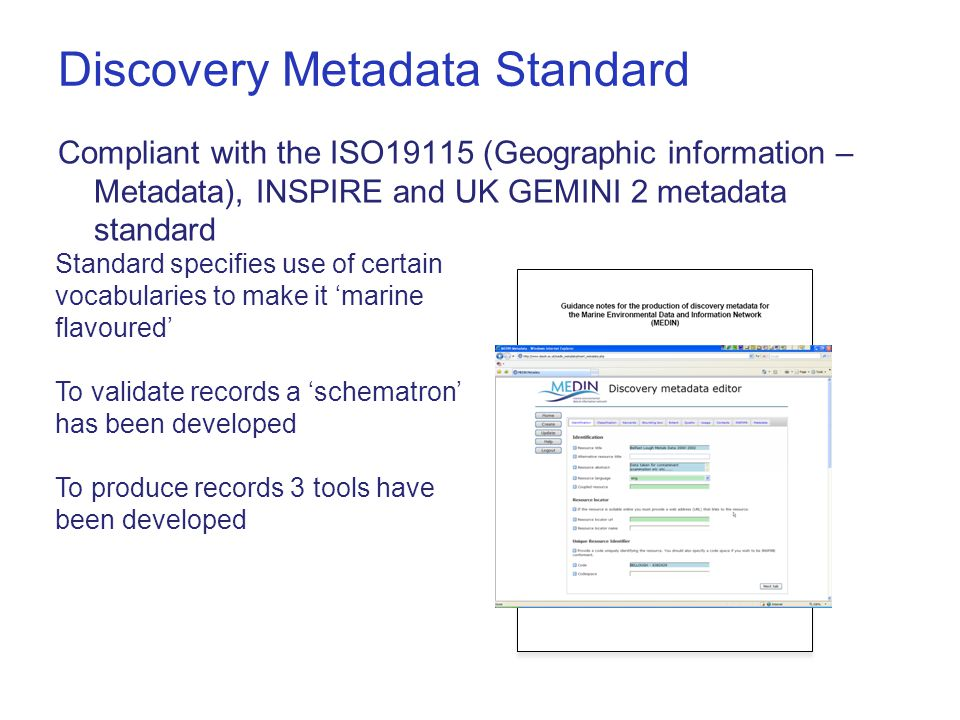 Discovery Metadata Standard Compliant with the ISO19115 (Geographic information – Metadata), INSPIRE and UK GEMINI 2 metadata standard Standard specifies use of certain vocabularies to make it 'marine flavoured' To validate records a 'schematron' has been developed To produce records 3 tools have been developed