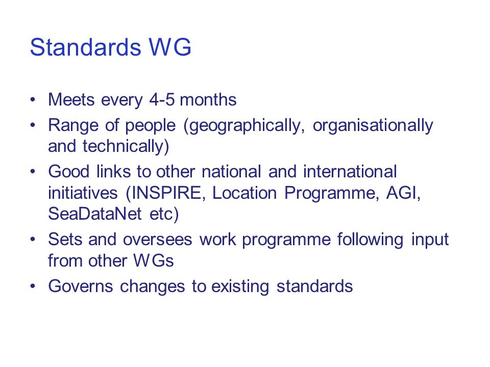 Standards WG Meets every 4-5 months Range of people (geographically, organisationally and technically) Good links to other national and international initiatives (INSPIRE, Location Programme, AGI, SeaDataNet etc) Sets and oversees work programme following input from other WGs Governs changes to existing standards