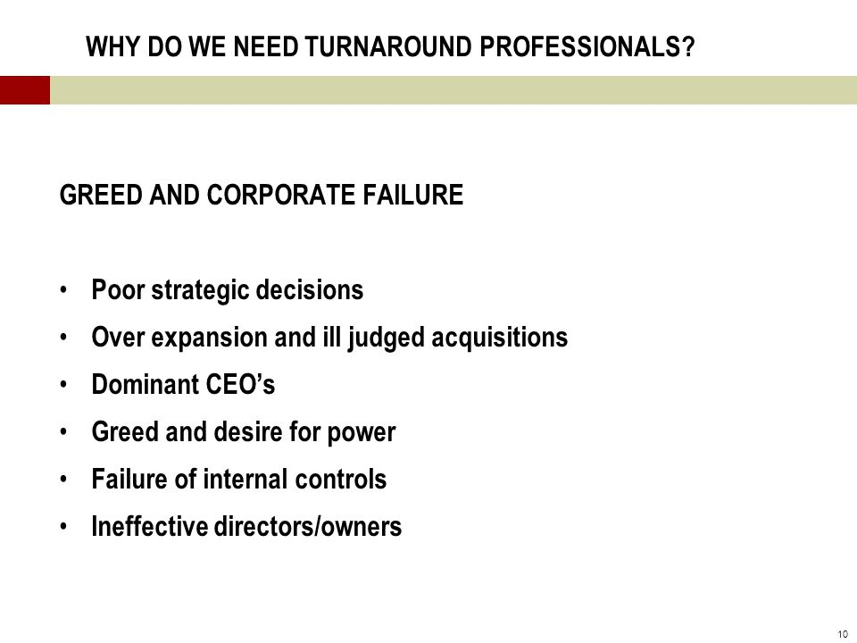 10 WHY DO WE NEED TURNAROUND PROFESSIONALS? GREED AND CORPORATE FAILURE Poor strategic decisions Over expansion and ill judged acquisitions Dominant C