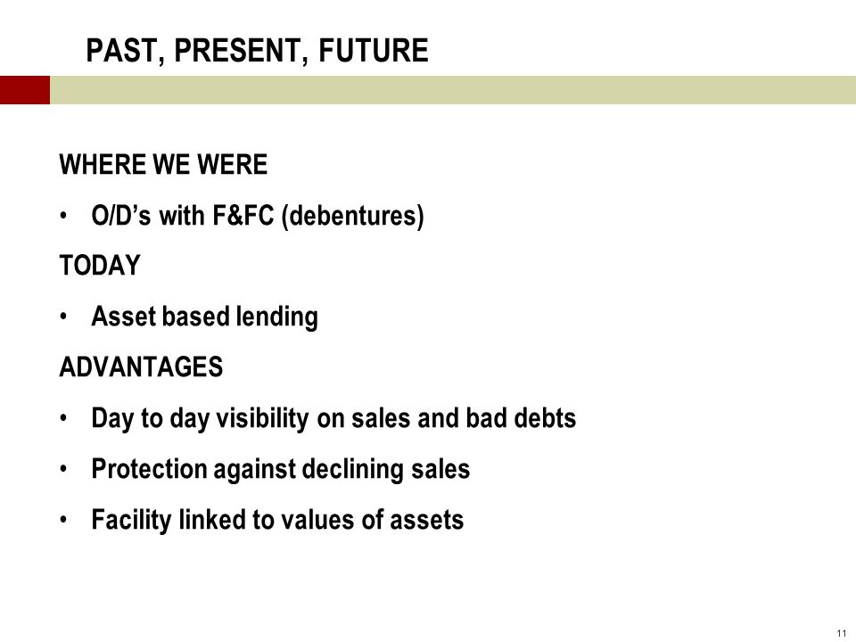11 PAST, PRESENT, FUTURE WHERE WE WERE O/D's with F&FC (debentures) TODAY Asset based lending ADVANTAGES Day to day visibility on sales and bad debts Protection against declining sales Facility linked to values of assets