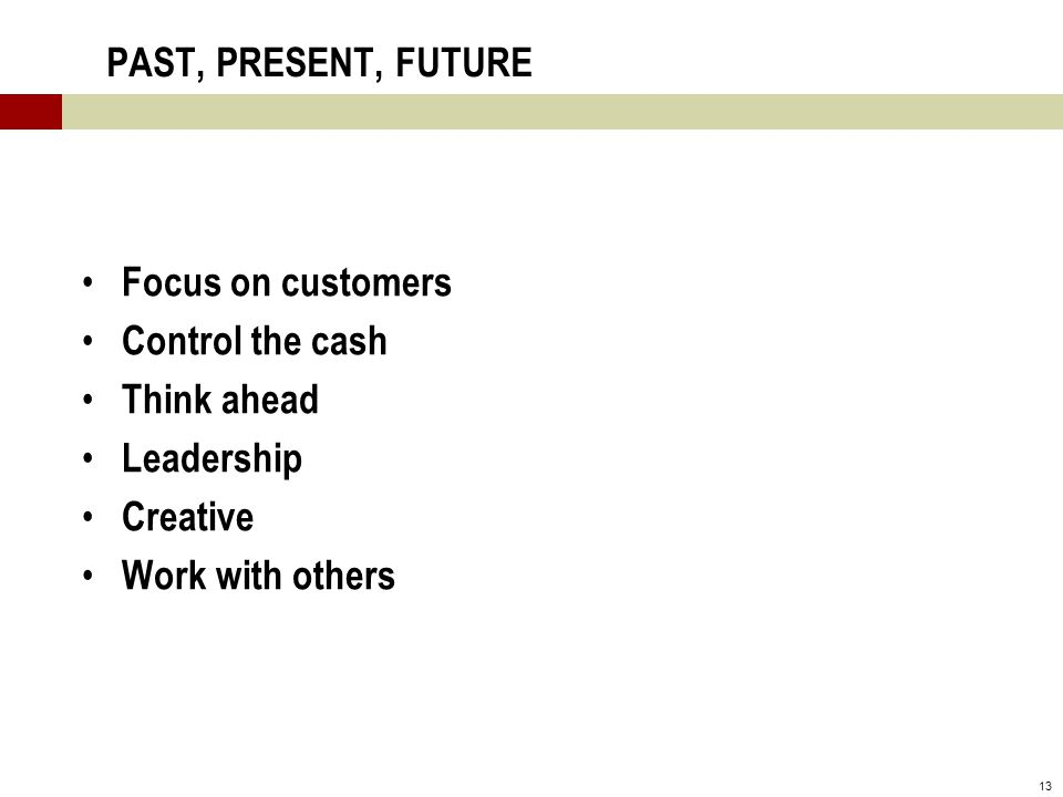 13 PAST, PRESENT, FUTURE Focus on customers Control the cash Think ahead Leadership Creative Work with others