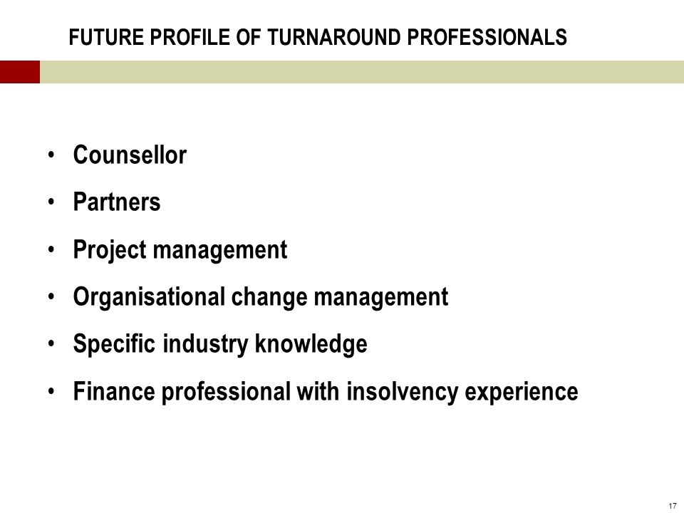 17 FUTURE PROFILE OF TURNAROUND PROFESSIONALS Counsellor Partners Project management Organisational change management Specific industry knowledge Finance professional with insolvency experience