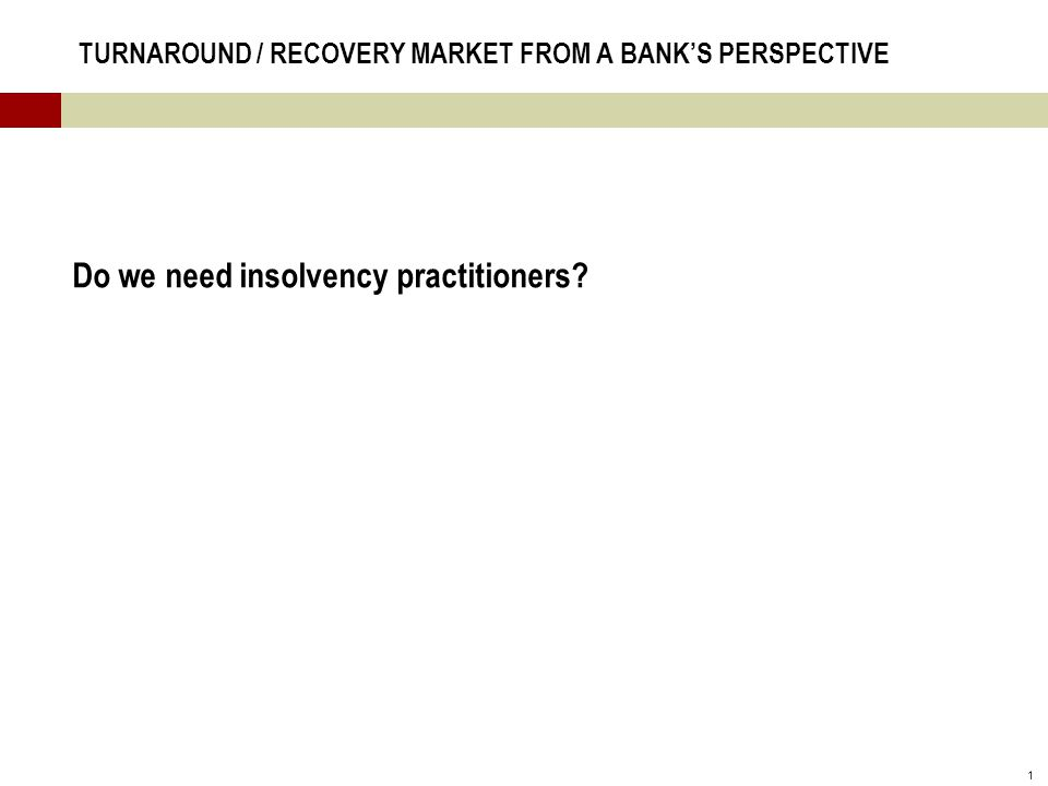 1 TURNAROUND / RECOVERY MARKET FROM A BANK'S PERSPECTIVE Do we need insolvency practitioners