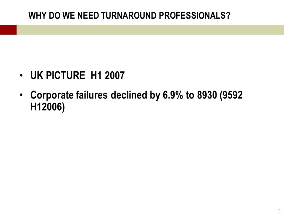 2 WHY DO WE NEED TURNAROUND PROFESSIONALS? UK PICTURE H1 2007 Corporate failures declined by 6.9% to 8930 (9592 H12006)