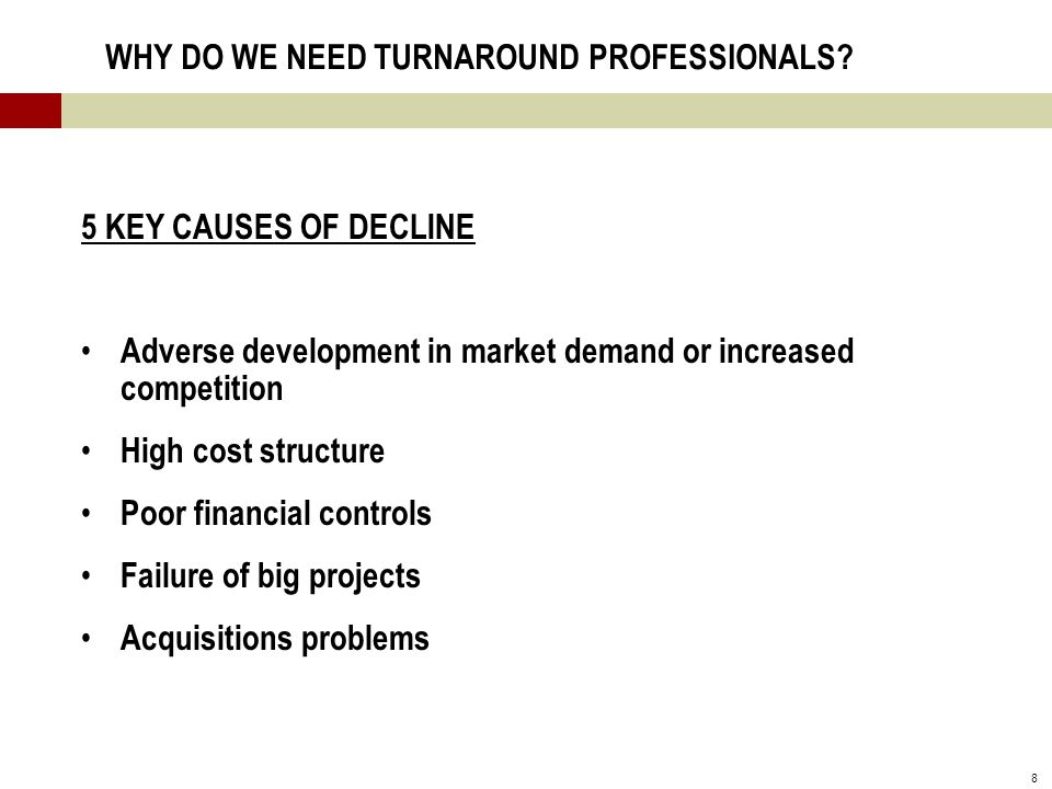 8 WHY DO WE NEED TURNAROUND PROFESSIONALS? 5 KEY CAUSES OF DECLINE Adverse development in market demand or increased competition High cost structure P