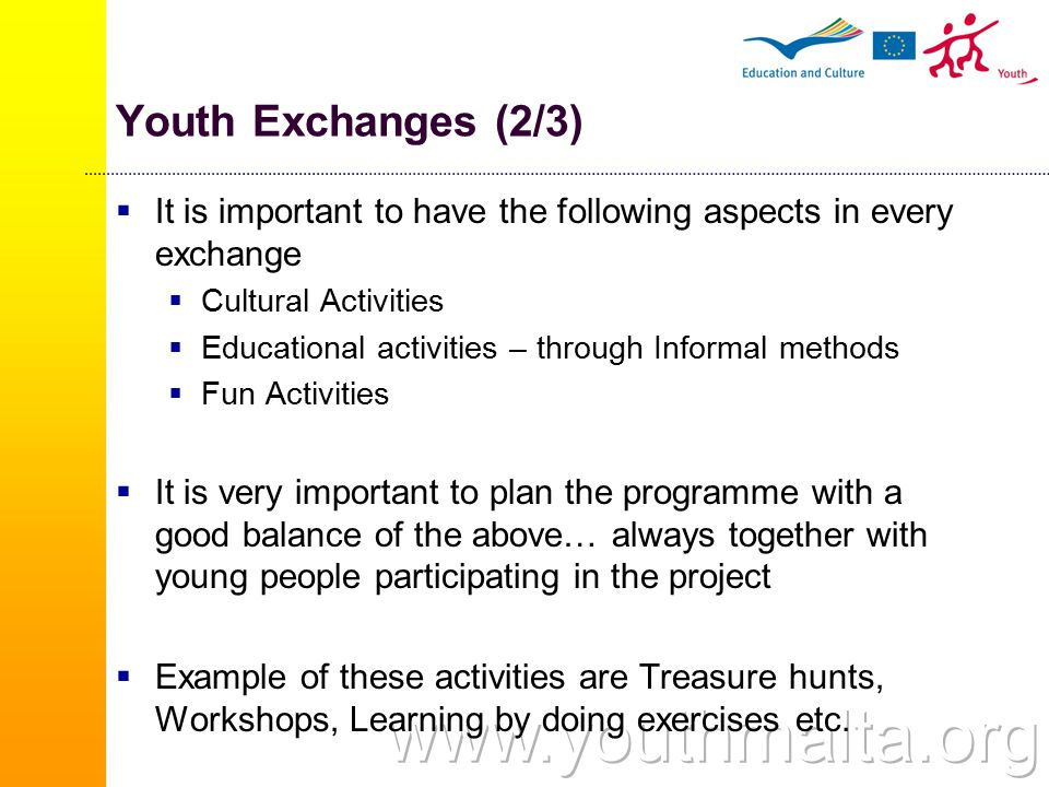 Youth Exchanges (2/3)  It is important to have the following aspects in every exchange  Cultural Activities  Educational activities – through Informal methods  Fun Activities  It is very important to plan the programme with a good balance of the above… always together with young people participating in the project  Example of these activities are Treasure hunts, Workshops, Learning by doing exercises etc.