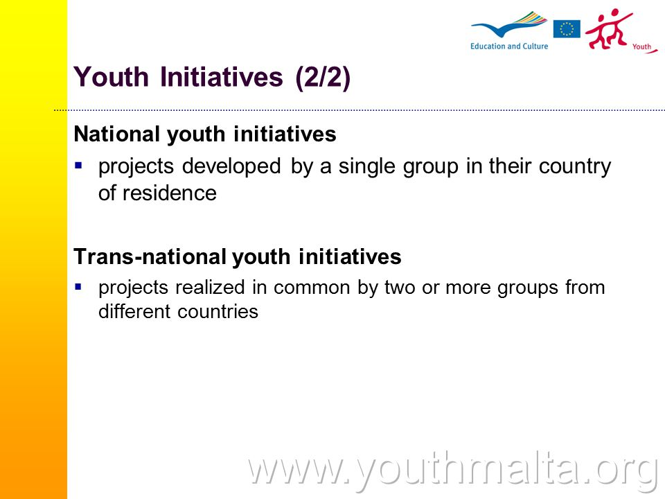 Youth Initiatives (2/2) National youth initiatives  projects developed by a single group in their country of residence Trans-national youth initiatives  projects realized in common by two or more groups from different countries