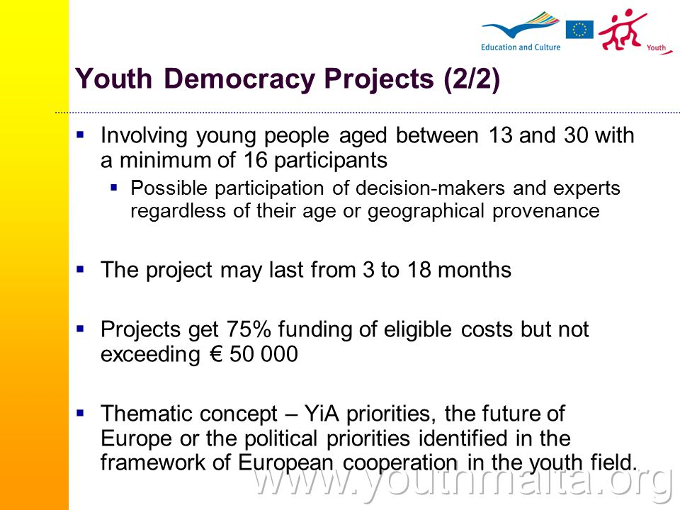 Youth Democracy Projects (2/2)  Involving young people aged between 13 and 30 with a minimum of 16 participants  Possible participation of decision-makers and experts regardless of their age or geographical provenance  The project may last from 3 to 18 months  Projects get 75% funding of eligible costs but not exceeding € 50 000  Thematic concept – YiA priorities, the future of Europe or the political priorities identified in the framework of European cooperation in the youth field.