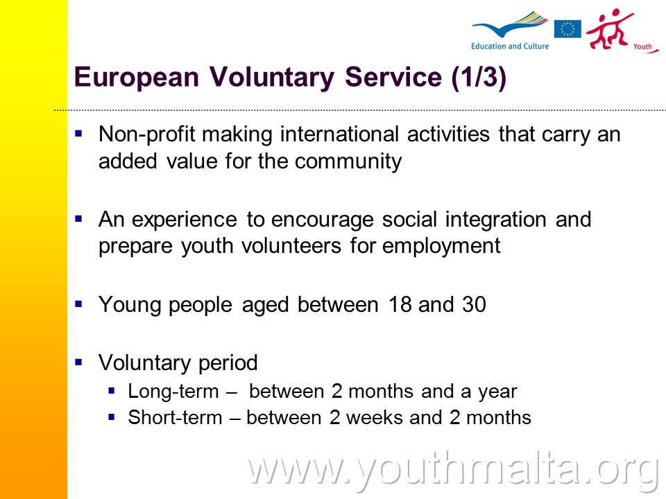 European Voluntary Service (1/3)  Non-profit making international activities that carry an added value for the community  An experience to encourage social integration and prepare youth volunteers for employment  Young people aged between 18 and 30  Voluntary period  Long-term – between 2 months and a year  Short-term – between 2 weeks and 2 months