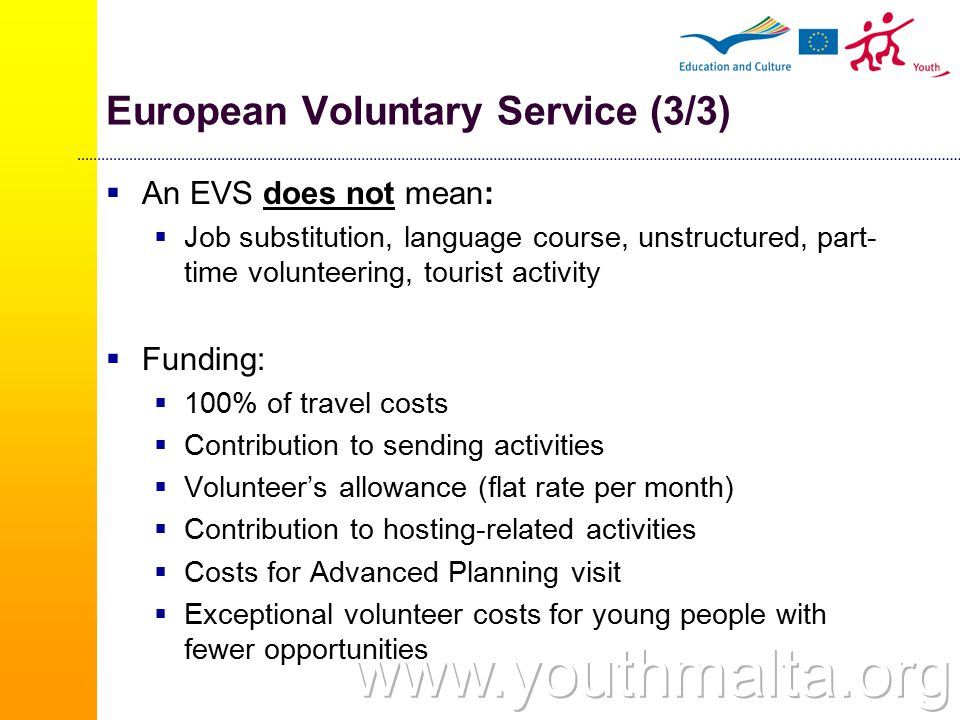 European Voluntary Service (3/3)  An EVS does not mean:  Job substitution, language course, unstructured, part- time volunteering, tourist activity  Funding:  100% of travel costs  Contribution to sending activities  Volunteer's allowance (flat rate per month)  Contribution to hosting-related activities  Costs for Advanced Planning visit  Exceptional volunteer costs for young people with fewer opportunities
