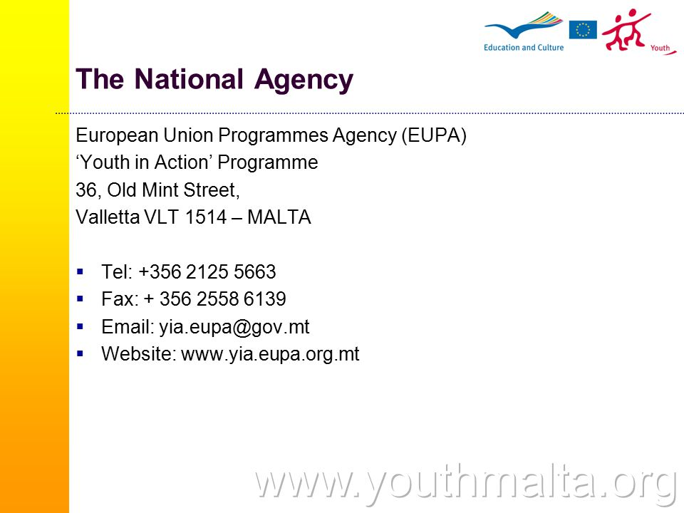 The National Agency European Union Programmes Agency (EUPA) 'Youth in Action' Programme 36, Old Mint Street, Valletta VLT 1514 – MALTA  Tel: +356 2125 5663  Fax: + 356 2558 6139  Email: yia.eupa@gov.mt  Website: www.yia.eupa.org.mt