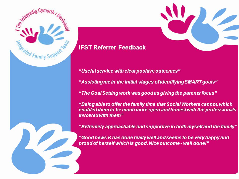 Useful service with clear positive outcomes Assisting me in the initial stages of identifying SMART goals The Goal Setting work was good as giving the parents focus Being able to offer the family time that Social Workers cannot, which enabled them to be much more open and honest with the professionals involved with them Extremely approachable and supportive to both myself and the family Good news K has done really well and seems to be very happy and proud of herself which is good.