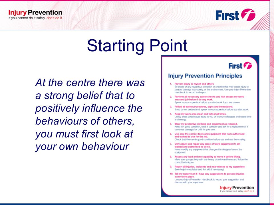 Approach Preventing injuries using the power of conversation to change behaviour: - Recording of safety conversations Hazard reporting Near misses Safety Principles Problem solving Accountability