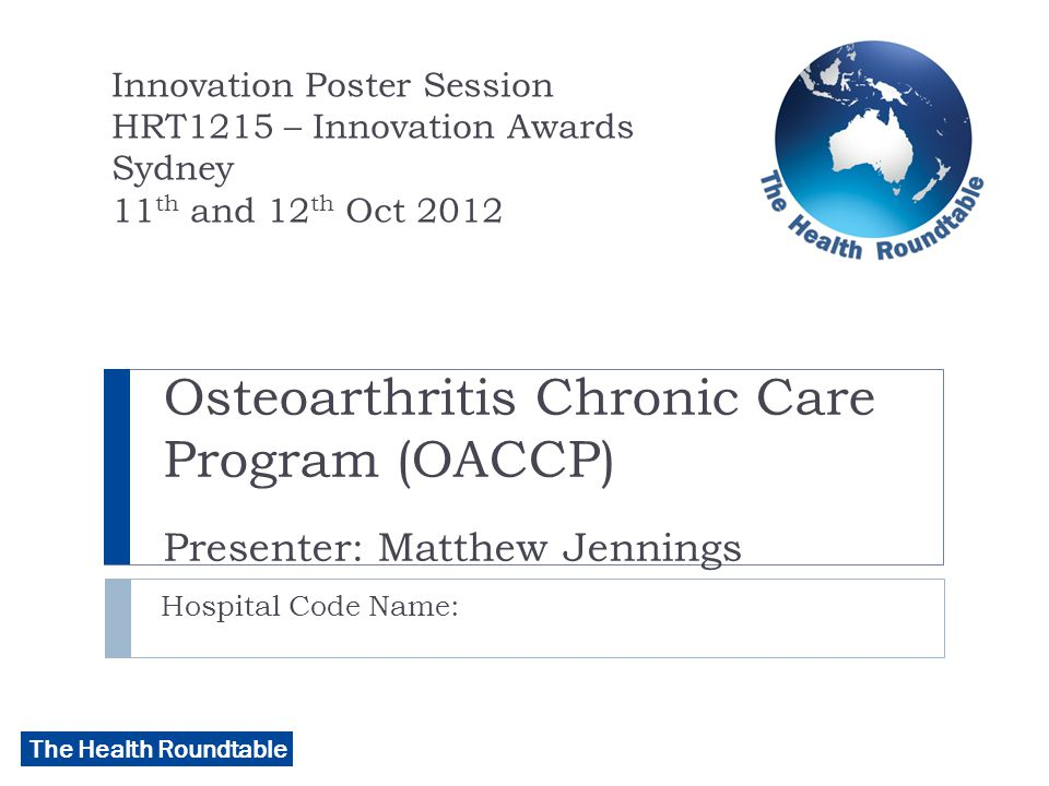 The Health Roundtable Osteoarthritis Chronic Care Program (OACCP) Presenter: Matthew Jennings Hospital Code Name: Innovation Poster Session HRT1215 – Innovation Awards Sydney 11 th and 12 th Oct 2012