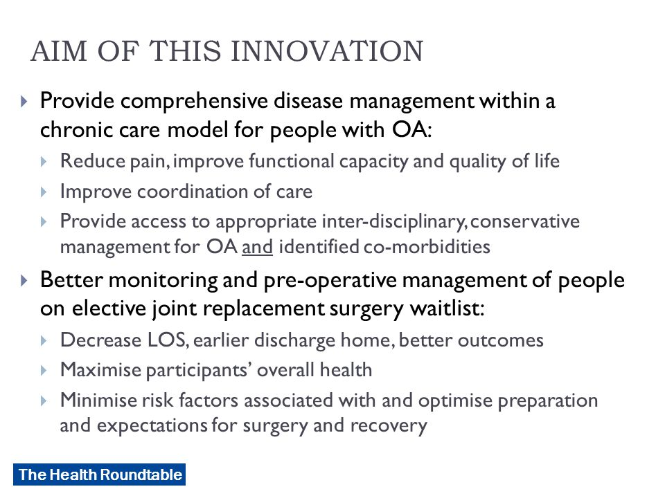The Health Roundtable AIM OF THIS INNOVATION  Provide comprehensive disease management within a chronic care model for people with OA:  Reduce pain, improve functional capacity and quality of life  Improve coordination of care  Provide access to appropriate inter-disciplinary, conservative management for OA and identified co-morbidities  Better monitoring and pre-operative management of people on elective joint replacement surgery waitlist:  Decrease LOS, earlier discharge home, better outcomes  Maximise participants' overall health  Minimise risk factors associated with and optimise preparation and expectations for surgery and recovery