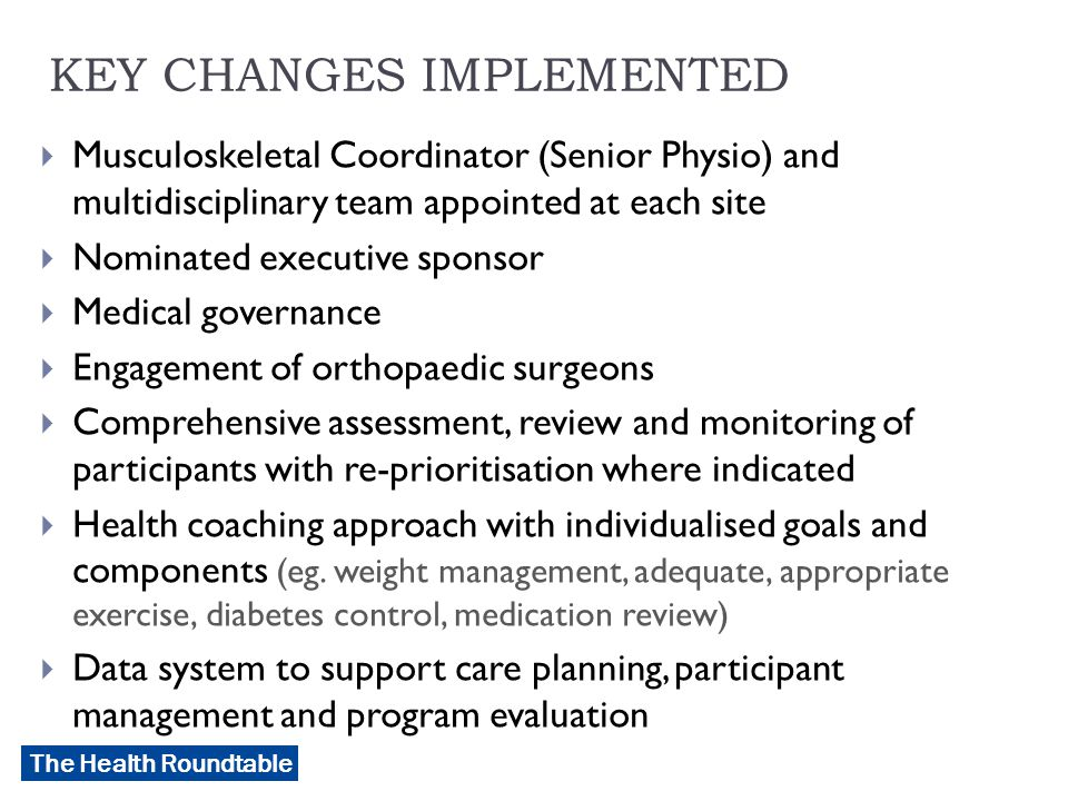 The Health Roundtable KEY CHANGES IMPLEMENTED  Musculoskeletal Coordinator (Senior Physio) and multidisciplinary team appointed at each site  Nominated executive sponsor  Medical governance  Engagement of orthopaedic surgeons  Comprehensive assessment, review and monitoring of participants with re-prioritisation where indicated  Health coaching approach with individualised goals and components (eg.