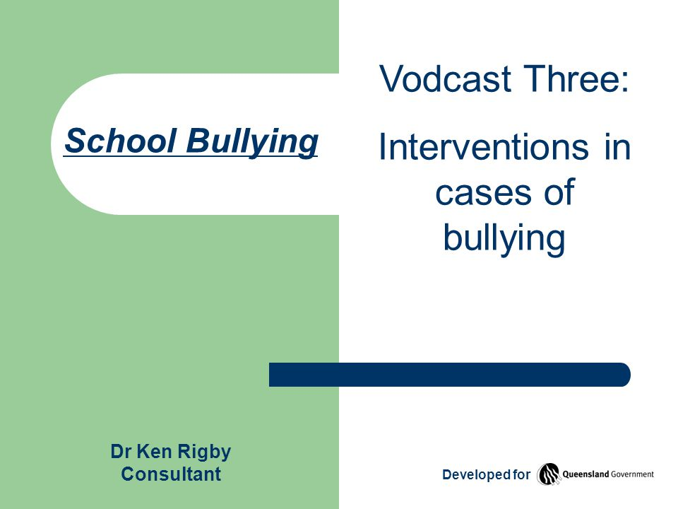 School Bullying Vodcast Three: Interventions in cases of bullying Dr Ken Rigby Consultant Developed for