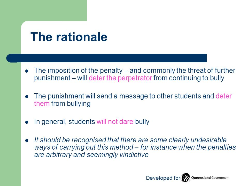 The rationale The imposition of the penalty – and commonly the threat of further punishment – will deter the perpetrator from continuing to bully The punishment will send a message to other students and deter them from bullying In general, students will not dare bully It should be recognised that there are some clearly undesirable ways of carrying out this method – for instance when the penalties are arbitrary and seemingly vindictive Developed for