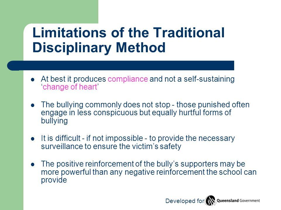 Limitations of the Traditional Disciplinary Method At best it produces compliance and not a self-sustaining 'change of heart' The bullying commonly does not stop - those punished often engage in less conspicuous but equally hurtful forms of bullying It is difficult - if not impossible - to provide the necessary surveillance to ensure the victim's safety The positive reinforcement of the bully's supporters may be more powerful than any negative reinforcement the school can provide Developed for