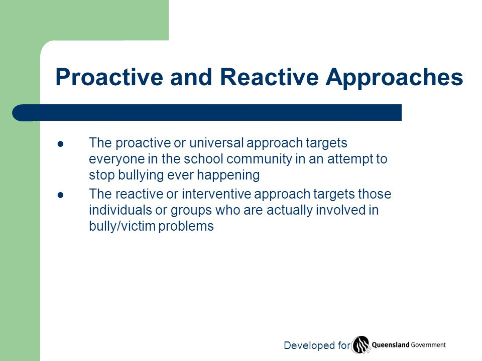 Proactive and Reactive Approaches The proactive or universal approach targets everyone in the school community in an attempt to stop bullying ever happening The reactive or interventive approach targets those individuals or groups who are actually involved in bully/victim problems Developed for