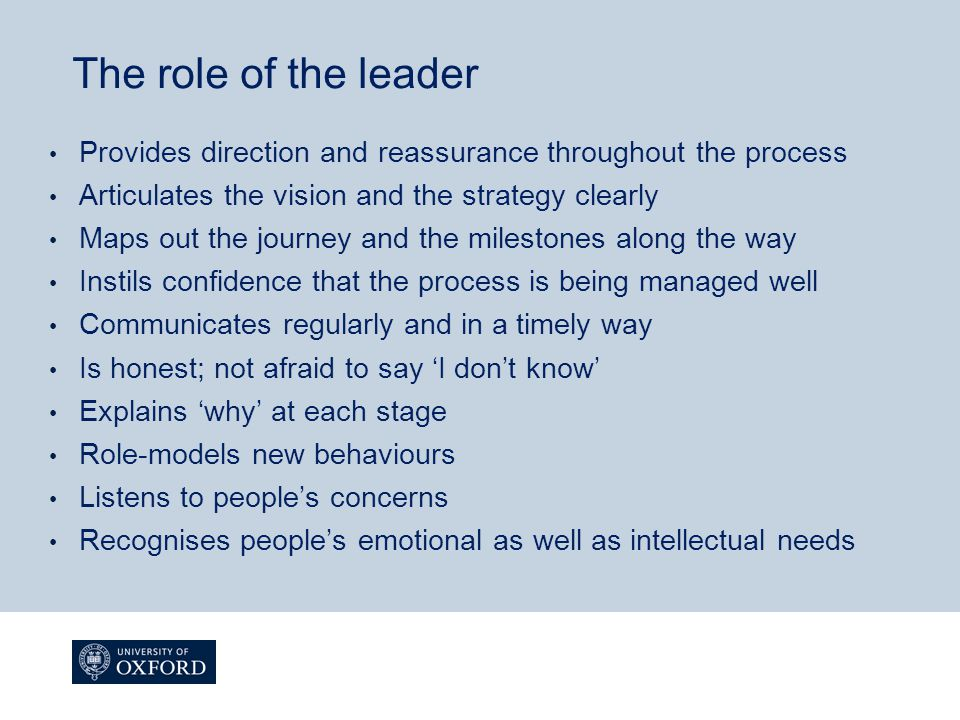 The role of the leader Provides direction and reassurance throughout the process Articulates the vision and the strategy clearly Maps out the journey and the milestones along the way Instils confidence that the process is being managed well Communicates regularly and in a timely way Is honest; not afraid to say 'I don't know' Explains 'why' at each stage Role-models new behaviours Listens to people's concerns Recognises people's emotional as well as intellectual needs