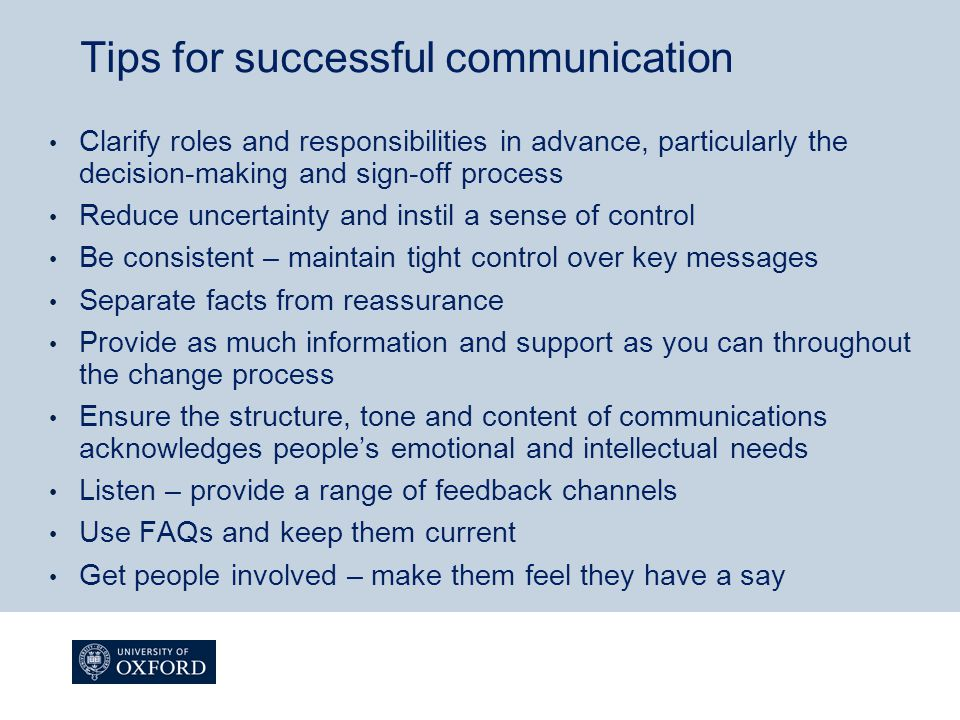 Tips for successful communication Clarify roles and responsibilities in advance, particularly the decision-making and sign-off process Reduce uncertainty and instil a sense of control Be consistent – maintain tight control over key messages Separate facts from reassurance Provide as much information and support as you can throughout the change process Ensure the structure, tone and content of communications acknowledges people's emotional and intellectual needs Listen – provide a range of feedback channels Use FAQs and keep them current Get people involved – make them feel they have a say