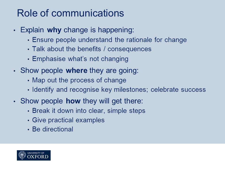 Role of communications Explain why change is happening: Ensure people understand the rationale for change Talk about the benefits / consequences Emphasise what's not changing Show people where they are going: Map out the process of change Identify and recognise key milestones; celebrate success Show people how they will get there: Break it down into clear, simple steps Give practical examples Be directional