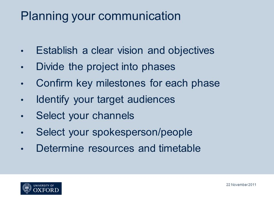 Planning your communication Establish a clear vision and objectives Divide the project into phases Confirm key milestones for each phase Identify your target audiences Select your channels Select your spokesperson/people Determine resources and timetable 22 November 2011