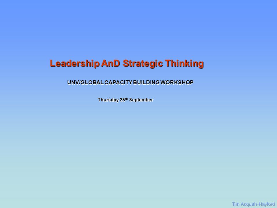 UNV/GLOBAL CAPACITY BUILDING WORKSHOP Thursday 25 th September Leadership AnD Strategic Thinking