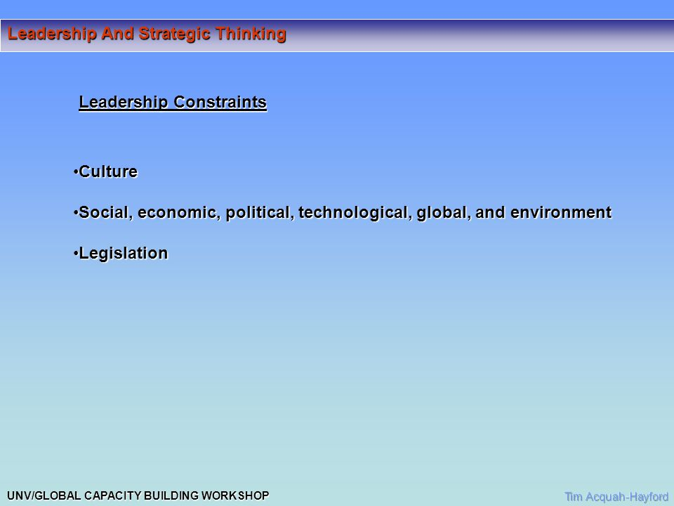 UNV/GLOBAL CAPACITY BUILDING WORKSHOP Leadership And Strategic Thinking Leadership Constraints CultureCulture Social, economic, political, technological, global, and environmentSocial, economic, political, technological, global, and environment LegislationLegislation