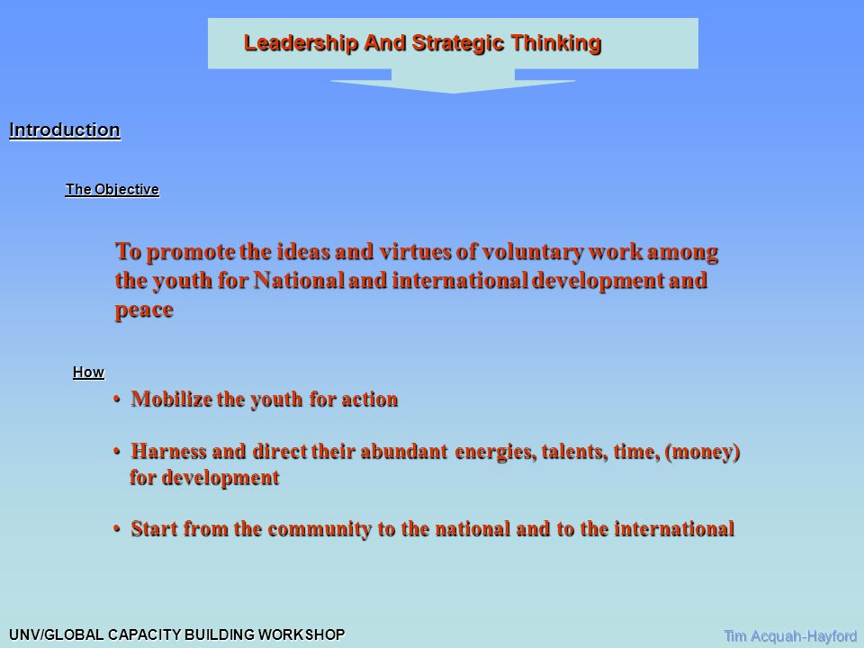 UNV/GLOBAL CAPACITY BUILDING WORKSHOP Leadership And Strategic Thinking Expected Results Strategic Thinking Leading to responsible and effective leadership Leading to responsible and effective leadership Spirit of voluntary service Spirit of voluntary service Historical Spirit of Voluntarism Concept not new in Ghana Concept not new in Ghana It was basis of community development It was basis of community development Communities, towns, and villages had grown through self-help Communities, towns, and villages had grown through self-help Asafo companies- mainly youth constituted the vanguard group for community Asafo companies- mainly youth constituted the vanguard group for community a.Self help b.Protection of life and property c.Armies against external attack.
