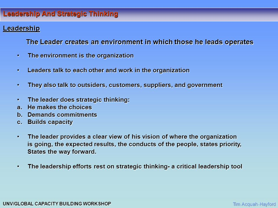 UNV/GLOBAL CAPACITY BUILDING WORKSHOP Leadership And Strategic Thinking Leadership The Leader creates an environment in which those he leads operates The environment is the organizationThe environment is the organization Leaders talk to each other and work in the organizationLeaders talk to each other and work in the organization They also talk to outsiders, customers, suppliers, and governmentThey also talk to outsiders, customers, suppliers, and government The leader does strategic thinking:The leader does strategic thinking: a.He makes the choices b.Demands commitments c.Builds capacity The leader provides a clear view of his vision of where the organizationThe leader provides a clear view of his vision of where the organization is going, the expected results, the conducts of the people, states priority, is going, the expected results, the conducts of the people, states priority, States the way forward.