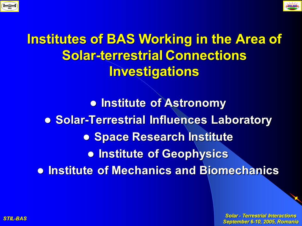 STIL-BAS Solar - Terrestrial Interactions September 6-10, 2005, Romania Institutes of BAS Working in the Area of Solar-terrestrial Connections Investigations Institute of Astronomy Institute of Astronomy Solar-Terrestrial Influences Laboratory Solar-Terrestrial Influences Laboratory Space Research Institute Space Research Institute Institute of Geophysics Institute of Geophysics Institute of Mechanics and Biomechanics Institute of Mechanics and Biomechanics