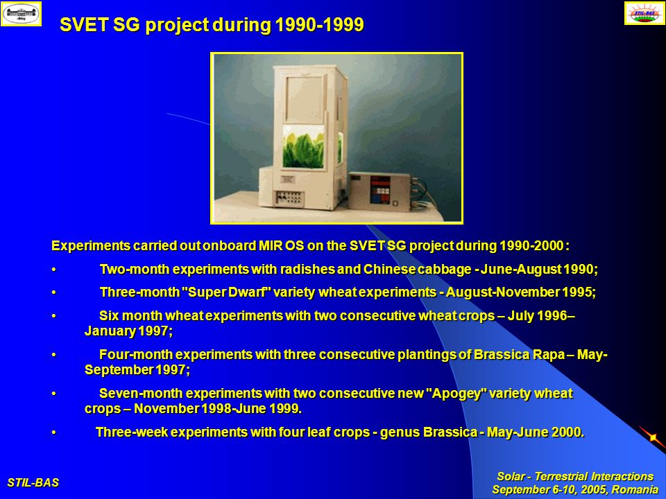 STIL-BAS Solar - Terrestrial Interactions September 6-10, 2005, Romania SVET SG project during 1990-1999 Experiments carried out onboard MIR OS on the SVET SG project during 1990-2000 : Two-month experiments with radishes and Chinese cabbage - June-August 1990; Two-month experiments with radishes and Chinese cabbage - June-August 1990; Three-month Super Dwarf variety wheat experiments - August-November 1995; Three-month Super Dwarf variety wheat experiments - August-November 1995; Six month wheat experiments with two consecutive wheat crops – July 1996– January 1997; Six month wheat experiments with two consecutive wheat crops – July 1996– January 1997; Four-month experiments with three consecutive plantings of Brassica Rapa – May- September 1997; Four-month experiments with three consecutive plantings of Brassica Rapa – May- September 1997; Seven-month experiments with two consecutive new Apogey variety wheat crops – November 1998-June 1999.