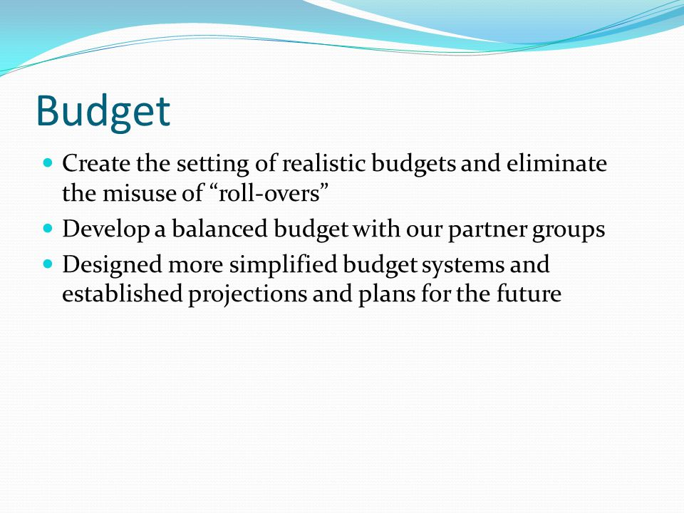 Budget Create the setting of realistic budgets and eliminate the misuse of roll-overs Develop a balanced budget with our partner groups Designed more simplified budget systems and established projections and plans for the future