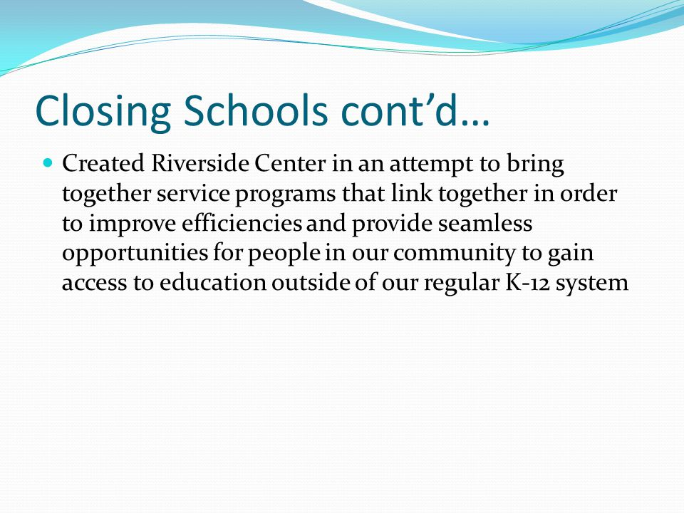 Closing Schools cont'd… Created Riverside Center in an attempt to bring together service programs that link together in order to improve efficiencies and provide seamless opportunities for people in our community to gain access to education outside of our regular K-12 system