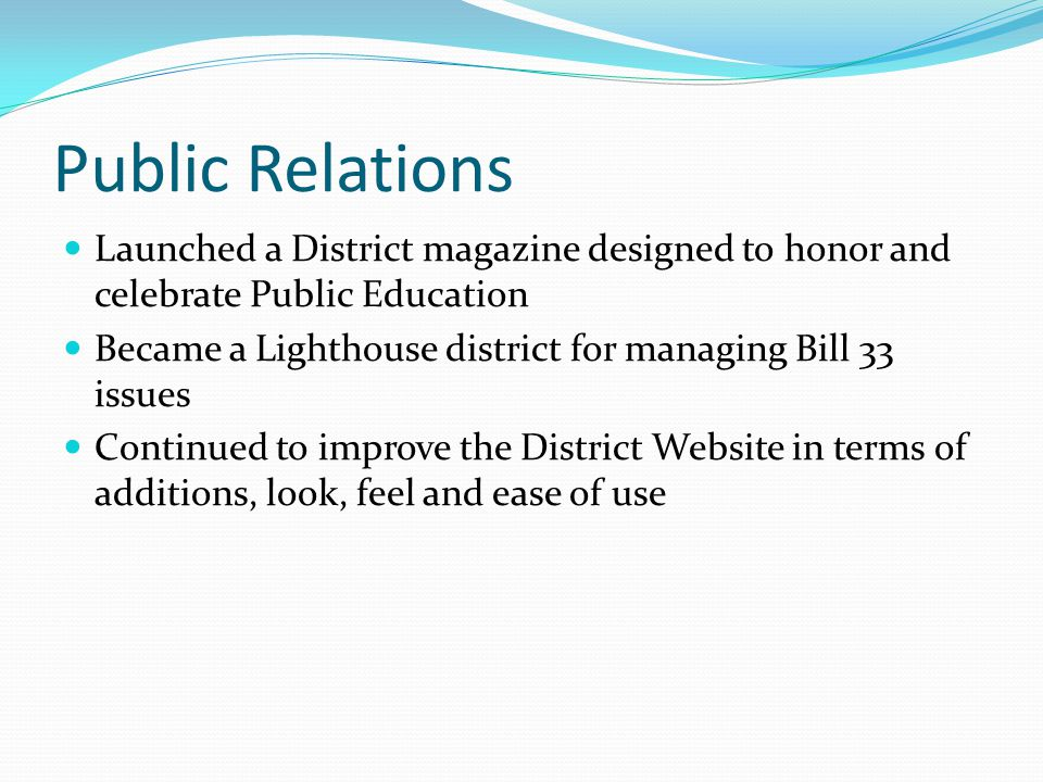 Public Relations Launched a District magazine designed to honor and celebrate Public Education Became a Lighthouse district for managing Bill 33 issues Continued to improve the District Website in terms of additions, look, feel and ease of use