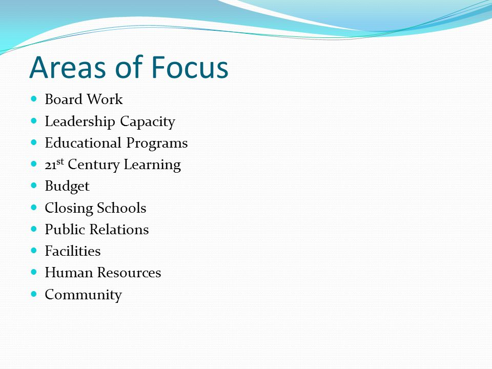 Areas of Focus Board Work Leadership Capacity Educational Programs 21 st Century Learning Budget Closing Schools Public Relations Facilities Human Resources Community