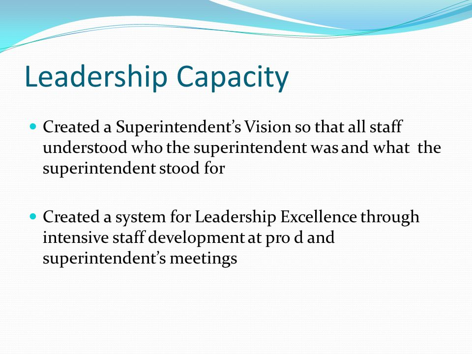 Leadership Capacity Created a Superintendent's Vision so that all staff understood who the superintendent was and what the superintendent stood for Created a system for Leadership Excellence through intensive staff development at pro d and superintendent's meetings